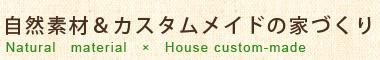 自然素材&カスタムメイドの家づくり